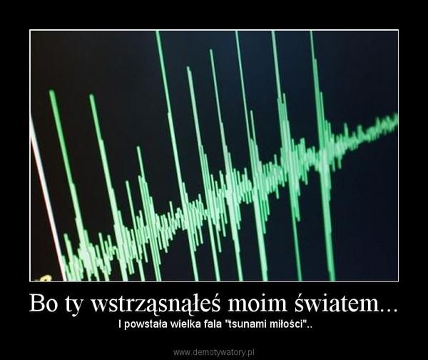 """Bo ty wstrząsnąłeś moim światem... – I powstała wielka fala """"tsunami miłości"""".."""