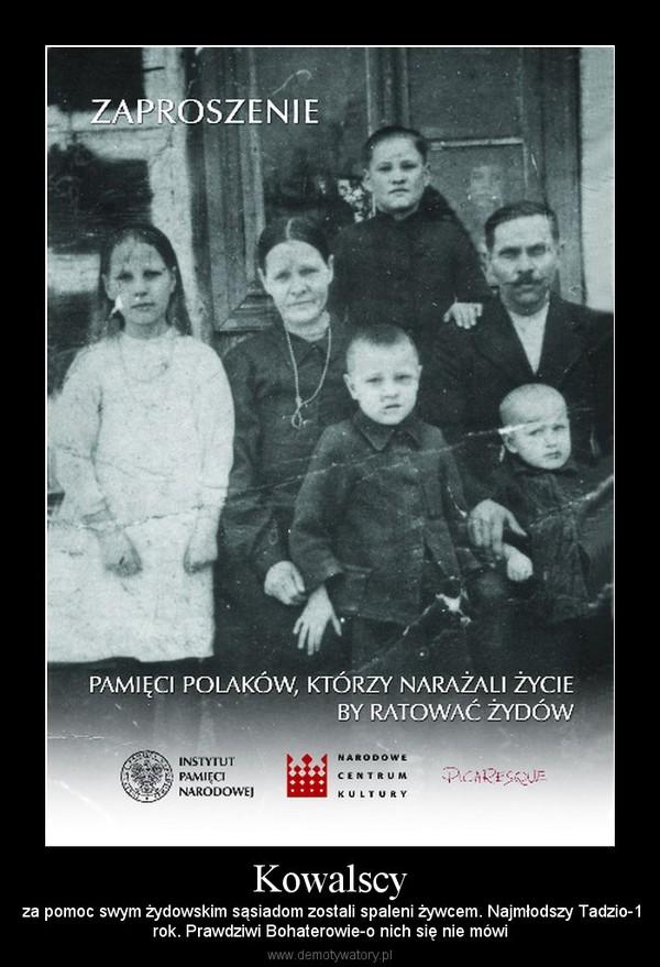 Kowalscy – za pomoc swym żydowskim sąsiadom zostali spaleni żywcem. Najmłodszy Tadzio-1rok. Prawdziwi Bohaterowie-o nich się nie mówi