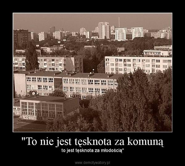 """""""To nie jest tęsknota za komuną – to jest tęsknota za młodością"""""""
