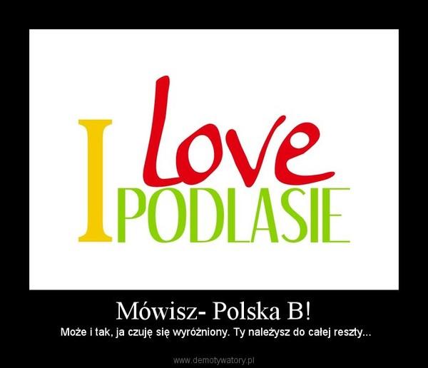 Mówisz- Polska B! – Może i tak, ja czuję się wyróżniony. Ty należysz do całej reszty...