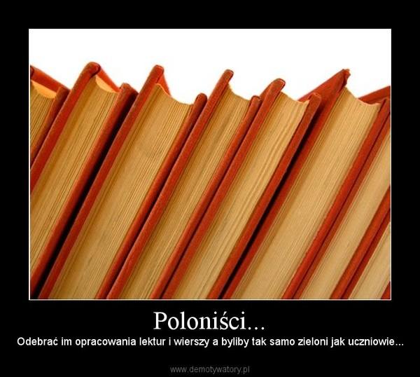 Poloniści... – Odebrać im opracowania lektur i wierszy a byliby tak samo zieloni jak uczniowie...