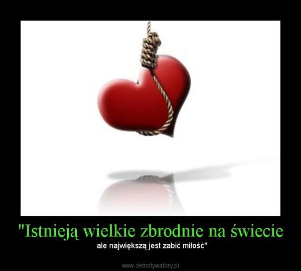 """""""Istnieją wielkie zbrodnie na świecie – ale największą jest zabić miłość"""""""
