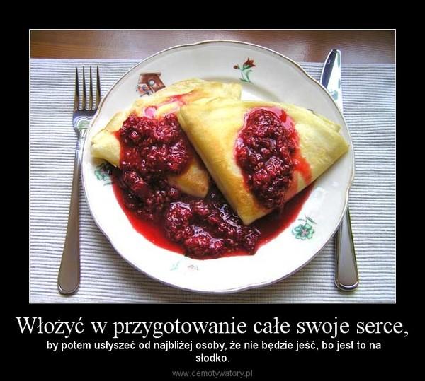 Włożyć w przygotowanie całe swoje serce, – by potem usłyszeć od najbliżej osoby, że nie będzie jeść, bo jest to nasłodko.