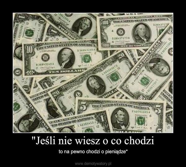 """""""Jeśli nie wiesz o co chodzi – to na pewno chodzi o pieniądze"""""""