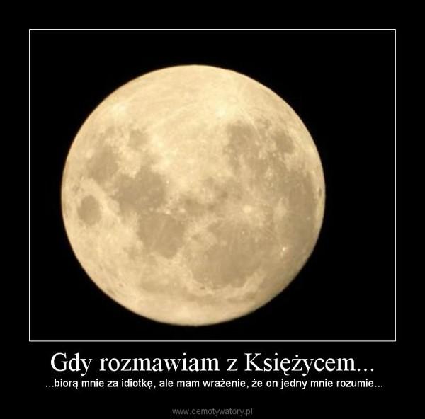 Gdy rozmawiam z Księżycem... – ...biorą mnie za idiotkę, ale mam wrażenie, że on jedny mnie rozumie...