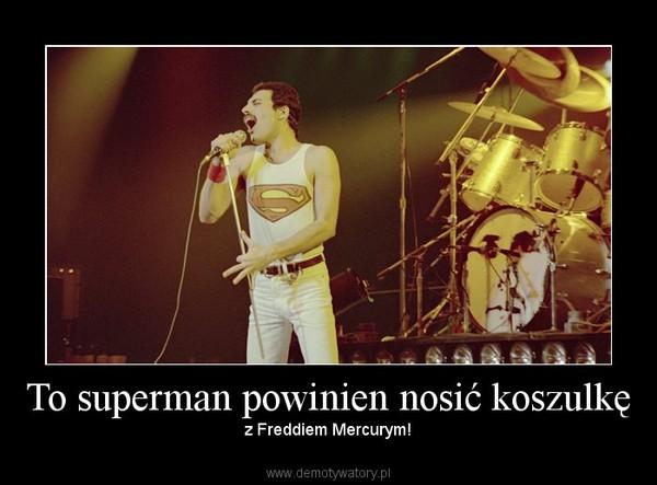 To superman powinien nosić koszulkę – z Freddiem Mercurym!