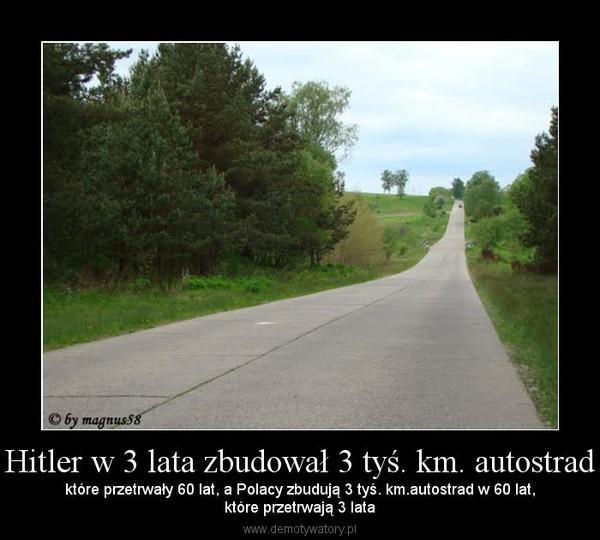 Hitler w 3 lata zbudował 3 tyś. km. autostrad – które przetrwały 60 lat, a Polacy zbudują 3 tyś. km.autostrad w 60 lat,które przetrwają 3 lata