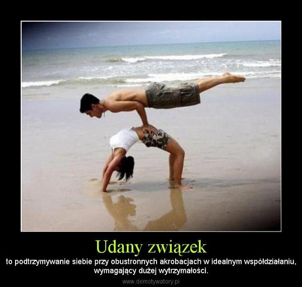 Udany związek – to podtrzymywanie siebie przy obustronnych akrobacjach w idealnym współdziałaniu,wymagający dużej wytrzymałości.