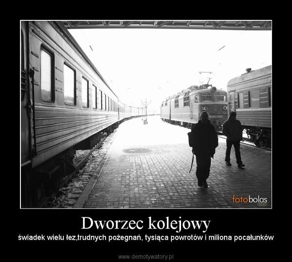 Dworzec kolejowy – świadek wielu łez,trudnych pożegnań, tysiąca powrotów i miliona pocałunków