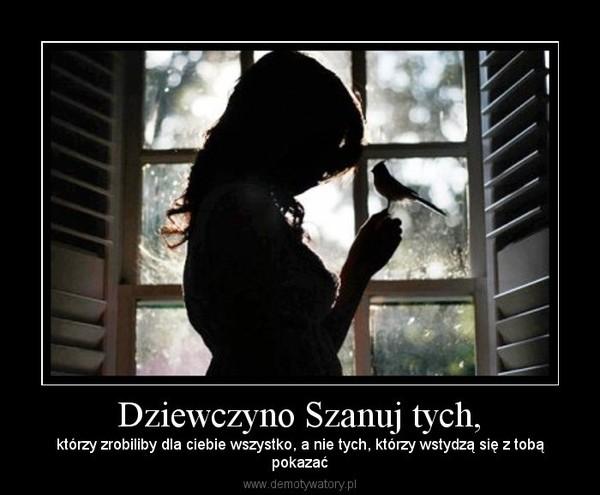 Dziewczyno Szanuj tych, – którzy zrobiliby dla ciebie wszystko, a nie tych, którzy wstydzą się z tobąpokazać