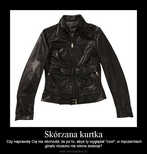 1eb94652e59d5 Skórzana kurtka – Czy naprawdę Cię nie obchodzi, że po to, abyś ty wyglądał
