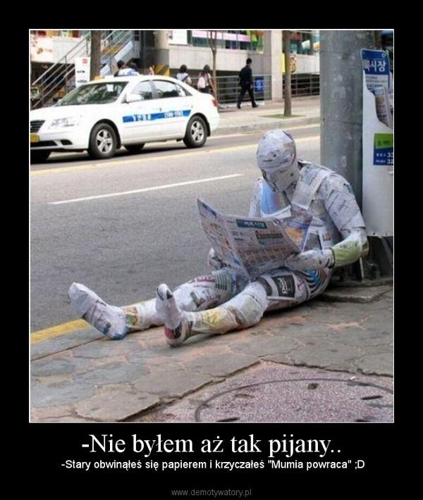 """-Nie byłem aż tak pijany.. – -Stary obwinąłeś się papierem i krzyczałeś """"Mumia powraca"""" ;D"""