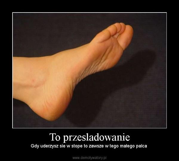 To przesladowanie – Gdy uderzysz sie w stope to zawsze w tego małego palca