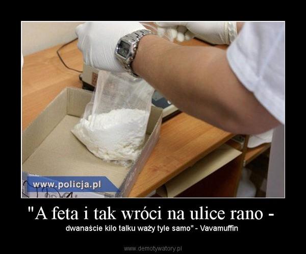 """""""A feta i tak wróci na ulice rano - – dwanaście kilo talku waży tyle samo"""" - Vavamuffin"""
