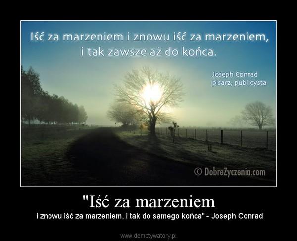 """""""Iść za marzeniem – i znowu iść za marzeniem, i tak do samego końca"""" - Joseph Conrad"""