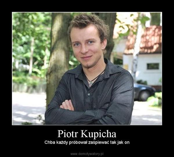 Piotr Kupicha – Chba każdy próbował zaśpiewać tak jak on