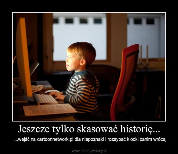 Jeszcze tylko skasować historię... – ...wejść na cartoonnetwork.pl dla niepoznaki i rozsypać klocki zanim wrócą