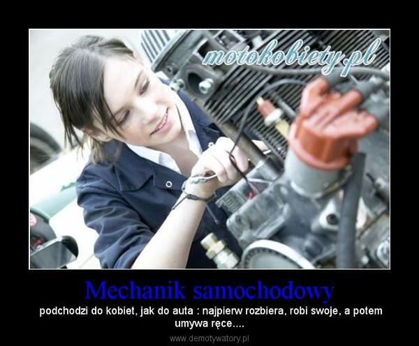 Mechanik samochodowy – podchodzi do kobiet, jak do auta : najpierw rozbiera, robi swoje, a potemumywa ręce....
