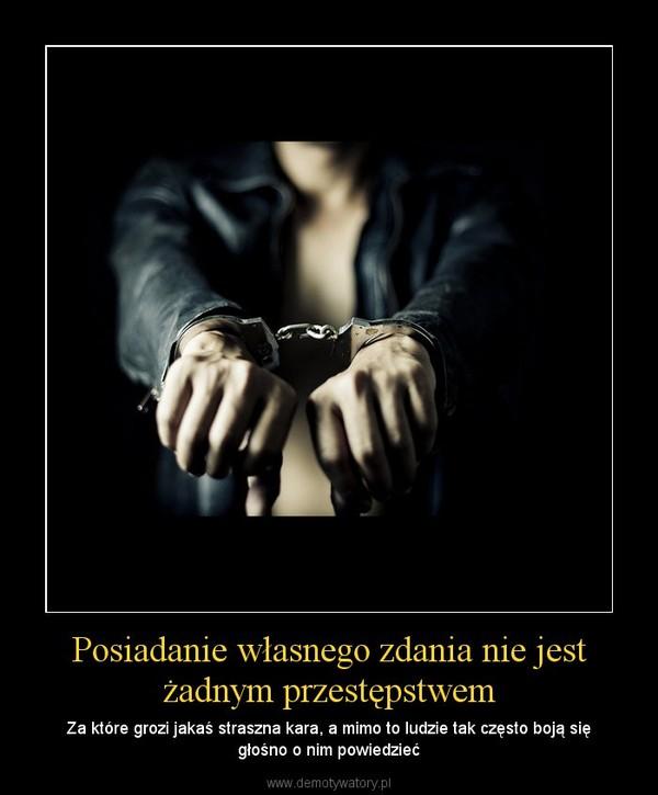 Posiadanie własnego zdania nie jest żadnym przestępstwem – Za które grozi jakaś straszna kara, a mimo to ludzie tak często boją się głośno o nim powiedzieć