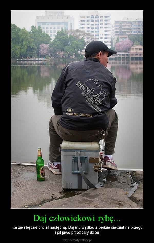 Daj człowiekowi rybę... – ...a zje i będzie chciał następną. Daj mu wędkę, a będzie siedział na brzegu i pił piwo przez cały dzień