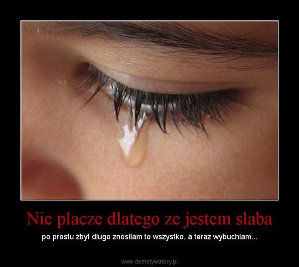 Nie placze dlatego ze jestem slaba – po prostu zbyt dlugo znosilam to wszystko, a teraz wybuchlam...
