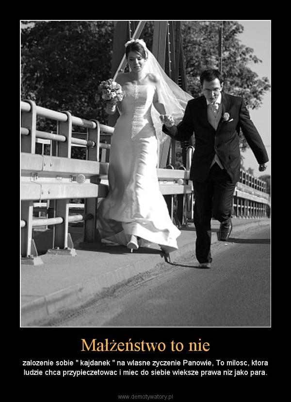 """Małżeństwo to nie – zalozenie sobie """" kajdanek """" na wlasne zyczenie Panowie, To milosc, ktora ludzie chca przypieczetowac i miec do siebie wieksze prawa niz jako para."""