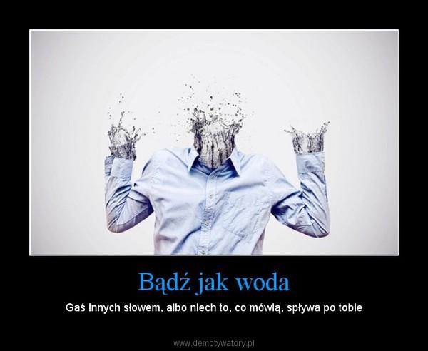 Bądź jak woda – Gaś innych słowem, albo niech to, co mówią, spływa po tobie
