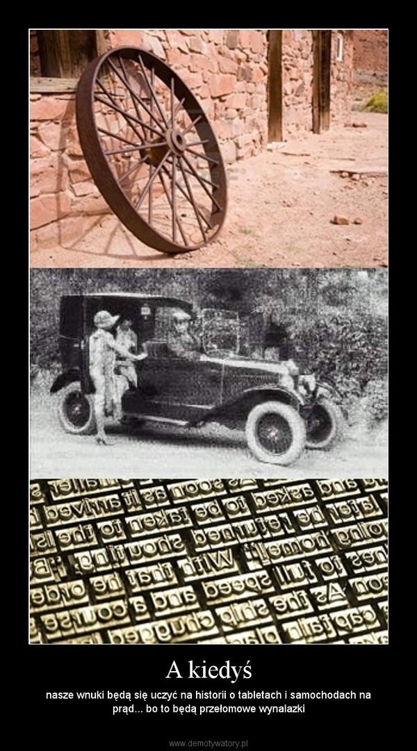 A kiedyś – nasze wnuki będą się uczyć na historii o tabletach i samochodach na prąd... bo to będą przełomowe wynalazki