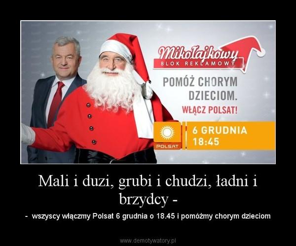 Mali i duzi, grubi i chudzi, ładni i brzydcy - – -  wszyscy włączmy Polsat 6 grudnia o 18.45 i pomóżmy chorym dzieciom