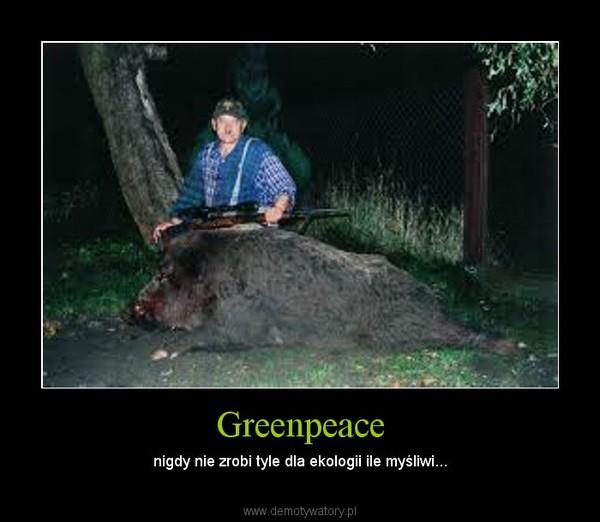 Greenpeace – nigdy nie zrobi tyle dla ekologii ile myśliwi...