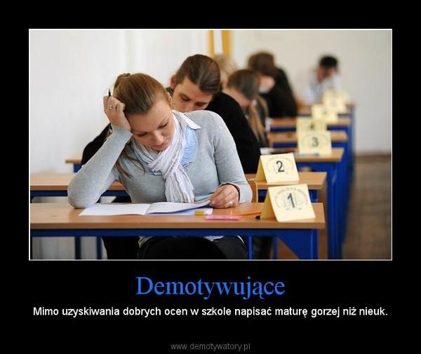 Demotywujące – Mimo uzyskiwania dobrych ocen w szkole napisać maturę gorzej niż nieuk.