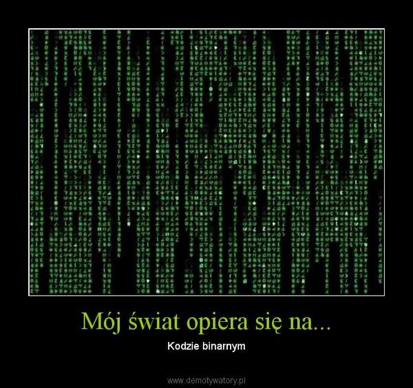 Mój świat opiera się na... – Kodzie binarnym