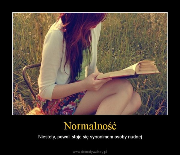 Normalność – Niestety, powoli staje się synonimem osoby nudnej