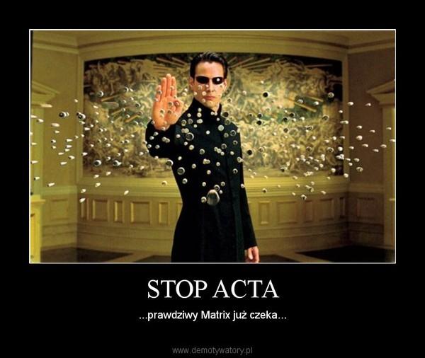 STOP ACTA – ...prawdziwy Matrix już czeka...