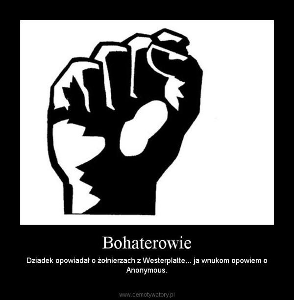 Bohaterowie – Dziadek opowiadał o żołnierzach z Westerplatte... ja wnukom opowiem o Anonymous.