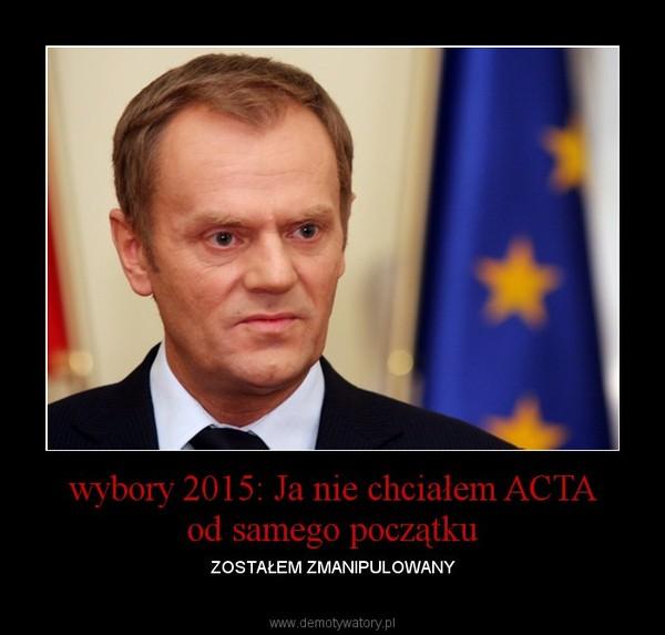 wybory 2015: Ja nie chciałem ACTA od samego początku – ZOSTAŁEM ZMANIPULOWANY