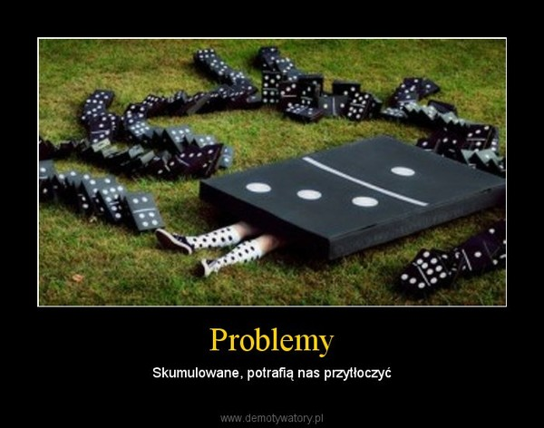 Problemy – Skumulowane, potrafią nas przytłoczyć