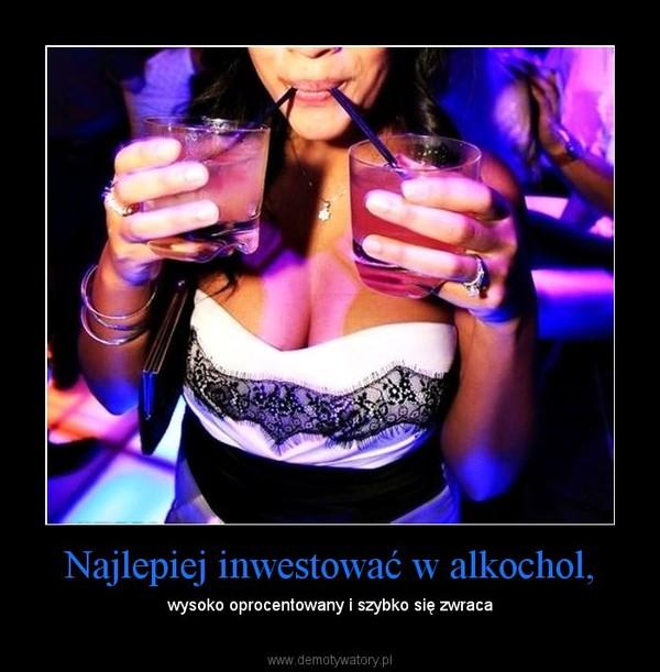 Najlepiej inwestować w alkochol, – wysoko oprocentowany i szybko się zwraca