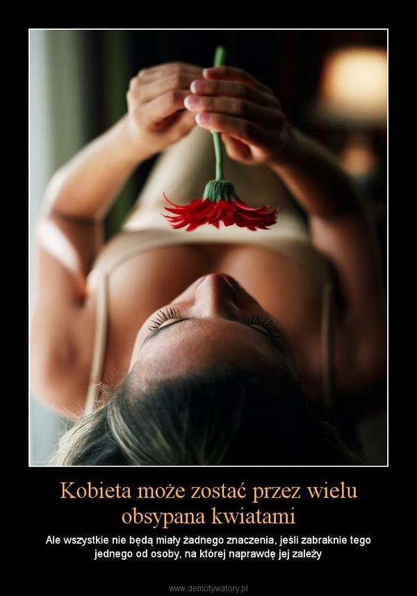 Kobieta może zostać przez wielu obsypana kwiatami – Ale wszystkie nie będą miały żadnego znaczenia, jeśli zabraknie tego jednego od osoby, na której naprawdę jej zależy