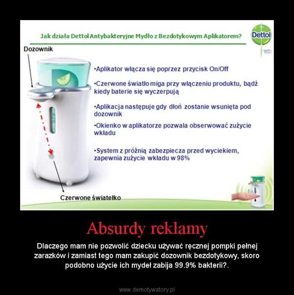 Absurdy reklamy – Dlaczego mam nie pozwolić dziecku używać ręcznej pompki pełnej zarazków i zamiast tego mam zakupić dozownik bezdotykowy, skoro podobno użycie ich mydeł zabija 99.9% bakterii?.