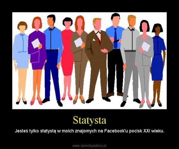 Statysta – Jesteś tylko statystą w moich znajomych na Facebook'u pocisk XXI wieku.