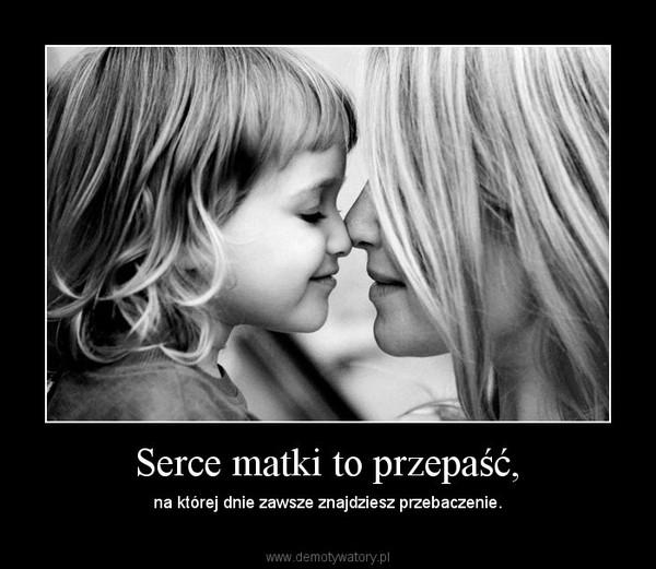 Serce matki to przepaść, – na której dnie zawsze znajdziesz przebaczenie.