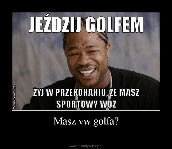 Masz vw golfa? –