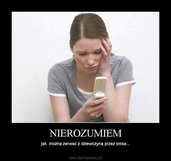 NIEROZUMIEM – jak  można zerwać z dziewczyną przez smsa...
