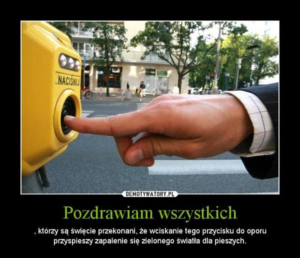 Pozdrawiam wszystkich – , którzy są święcie przekonani, że wciskanie tego przycisku do oporu przyspieszy zapalenie się zielonego światła dla pieszych.