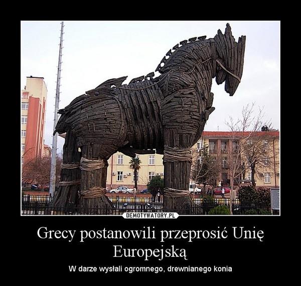 Grecy postanowili przeprosić Unię Europejską – W darze wysłali ogromnego, drewnianego konia