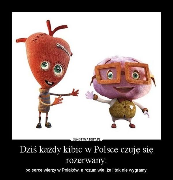 Dziś każdy kibic w Polsce czuję się rozerwany: – bo serce wierzy w Polaków, a rozum wie, że i tak nie wygramy.