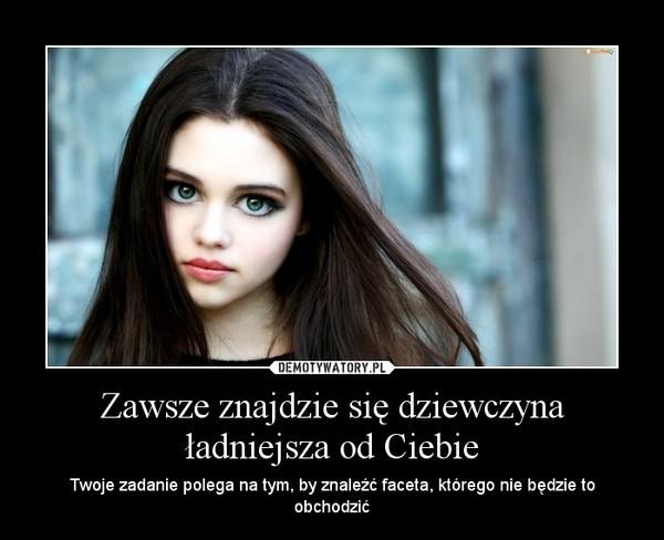 Zawsze znajdzie się dziewczyna ładniejsza od Ciebie – Twoje zadanie polega na tym, by znaleźć faceta, którego nie będzie to obchodzić