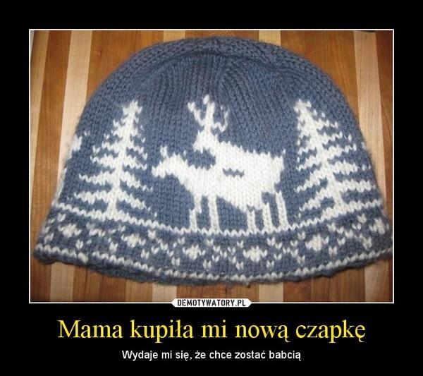 Mama kupiła mi nową czapkę – Wydaje mi się, że chce zostać babcią