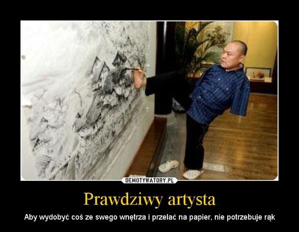 Prawdziwy artysta – Aby wydobyć coś ze swego wnętrza i przelać na papier, nie potrzebuje rąk